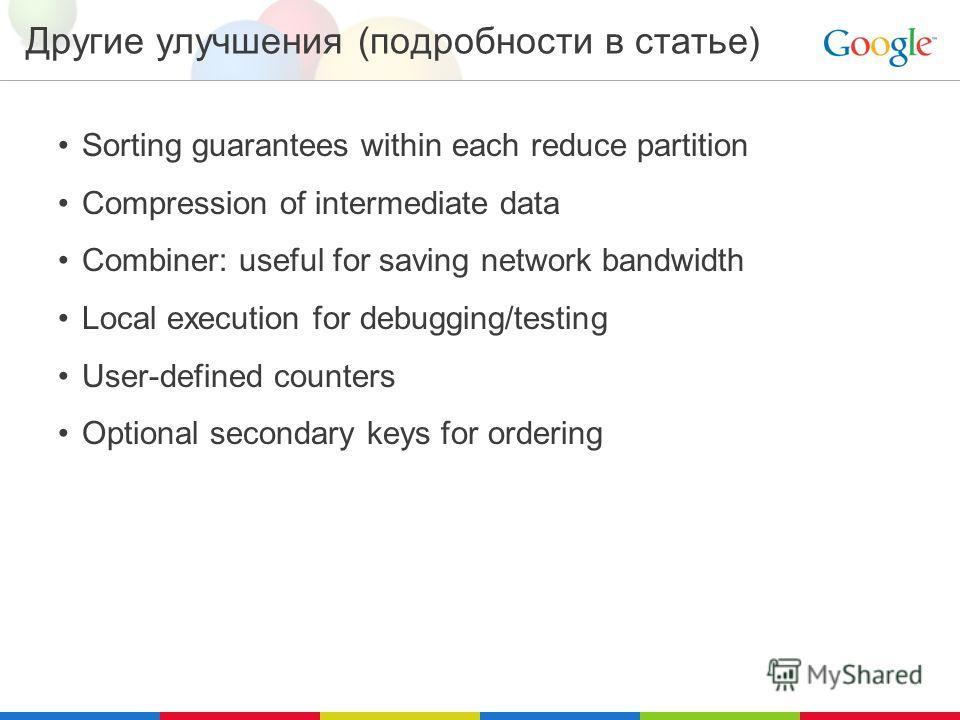 Другие улучшения (подробности в статье) Sorting guarantees within each reduce partition Compression of intermediate data Combiner: useful for saving network bandwidth Local execution for debugging/testing User-defined counters Optional secondary keys