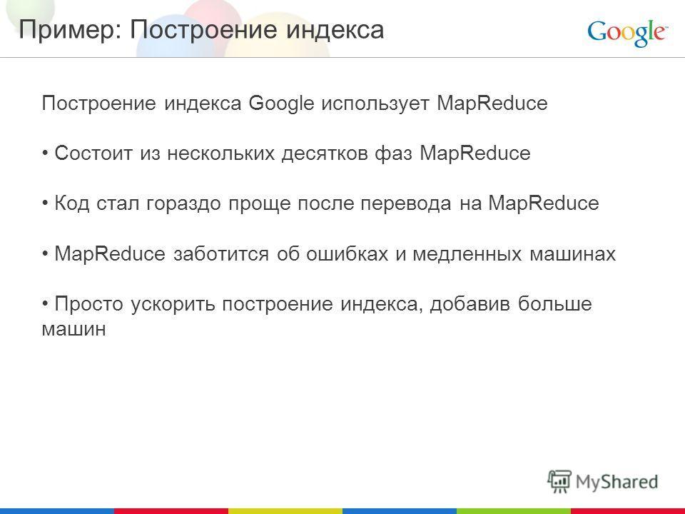 Пример: Построение индекса Построение индекса Google использует MapReduce Состоит из нескольких десятков фаз MapReduce Код стал гораздо проще после перевода на MapReduce MapReduce заботится об ошибках и медленных машинах Просто ускорить построение ин