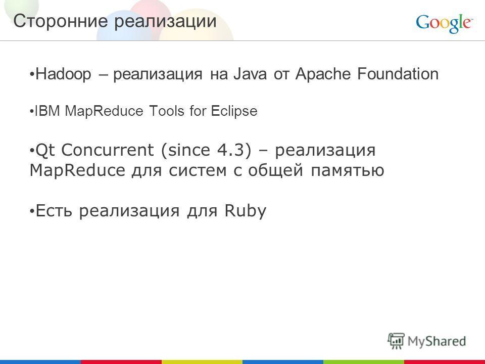 Сторонние реализации Hadoop – реализация на Java от Apache Foundation IBM MapReduce Tools for Eclipse Qt Concurrent (since 4.3) – реализация MapReduce для систем с общей памятью Есть реализация для Ruby