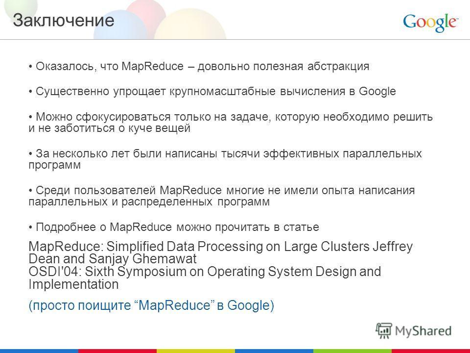 Заключение Оказалось, что MapReduce – довольно полезная абстракция Существенно упрощает крупномасштабные вычисления в Google Можно сфокусироваться только на задаче, которую необходимо решить и не заботиться о куче вещей За несколько лет были написаны