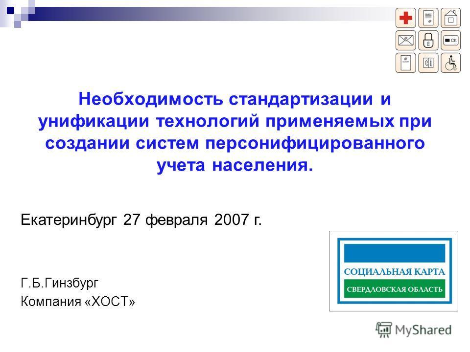 Необходимость стандартизации и унификации технологий применяемых при создании систем персонифицированного учета населения. Г.Б.Гинзбург Компания «ХОСТ» Екатеринбург 27 февраля 2007 г.