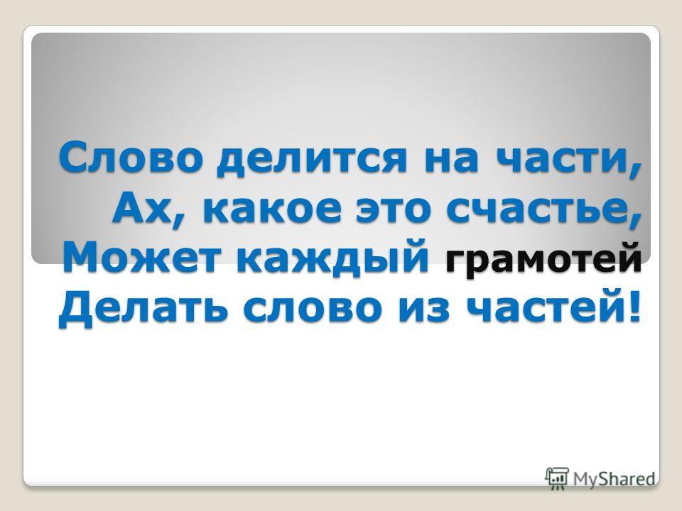 Слово делится на части, Ах, какое это счастье, Может каждый грамотей Делать слово из частей!
