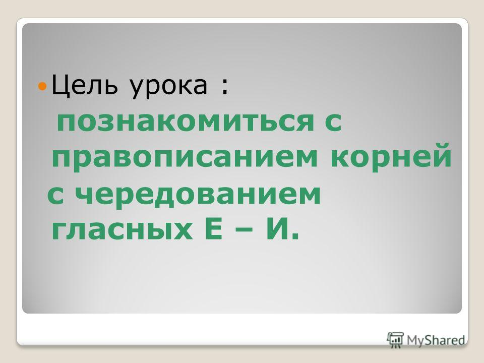 Цель урока : познакомиться с правописанием корней с чередованием гласных Е – И.