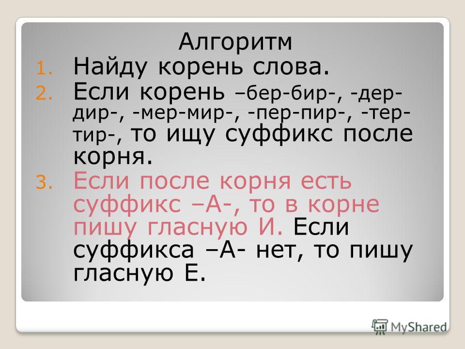 Алгоритм 1. Найду корень слова. 2. Если корень –бер-бир-, -дер- дир-, -мер-мир-, -пер-пир-, -тер- тир-, то ищу суффикс после корня. 3. Если после корня есть суффикс –А-, то в корне пишу гласную И. Если суффикса –А- нет, то пишу гласную Е.