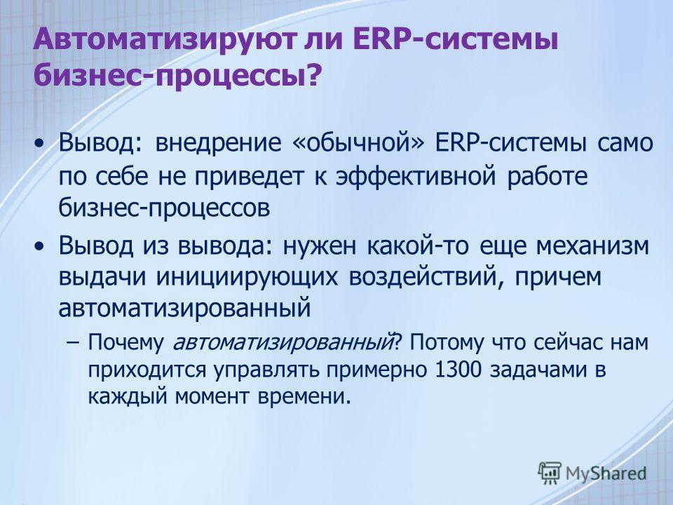 Автоматизируют ли ERP-системы бизнес-процессы? Вывод: внедрение «обычной» ERP-системы само по себе не приведет к эффективной работе бизнес-процессов Вывод из вывода: нужен какой-то еще механизм выдачи инициирующих воздействий, причем автоматизированн