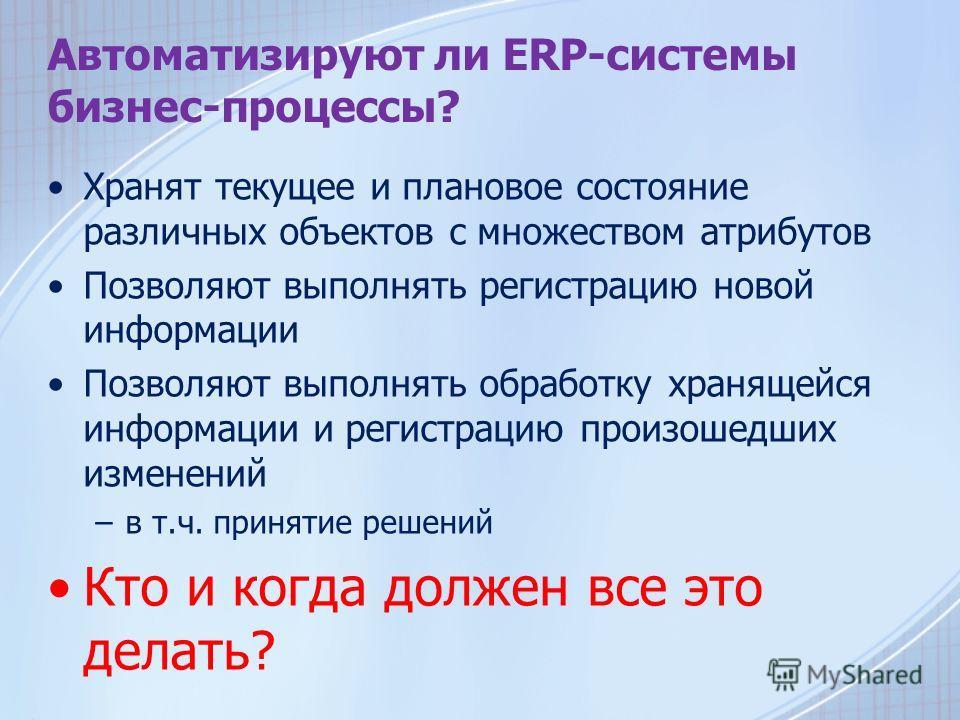 Автоматизируют ли ERP-системы бизнес-процессы? Хранят текущее и плановое состояние различных объектов с множеством атрибутов Позволяют выполнять регистрацию новой информации Позволяют выполнять обработку хранящейся информации и регистрацию произошедш