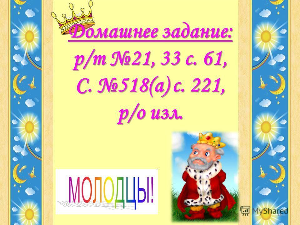 Домашнее задание: р/т 21, 33 с. 61, С. 518(а) с. 221, р/о изл. 18