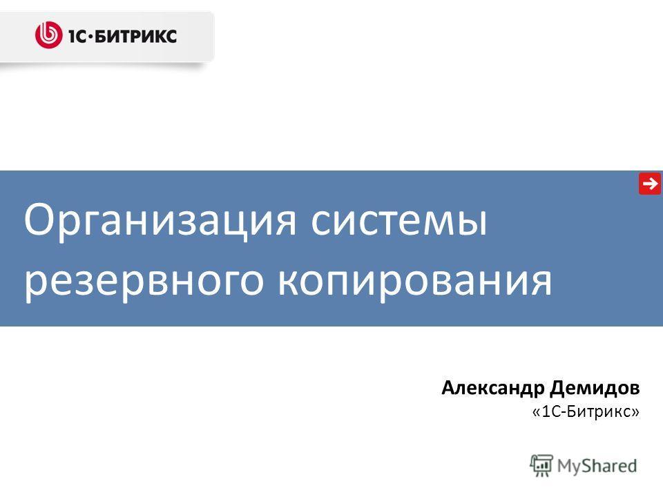 Организация системы резервного копирования Александр Демидов «1С-Битрикс»