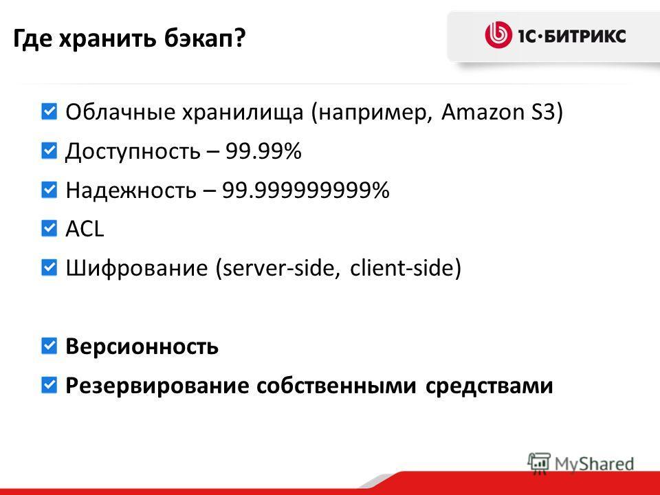 Где хранить бэкап? Облачные хранилища (например, Amazon S3) Доступность – 99.99% Надежность – 99.999999999% ACL Шифрование (server-side, client-side) Версионность Резервирование собственными средствами