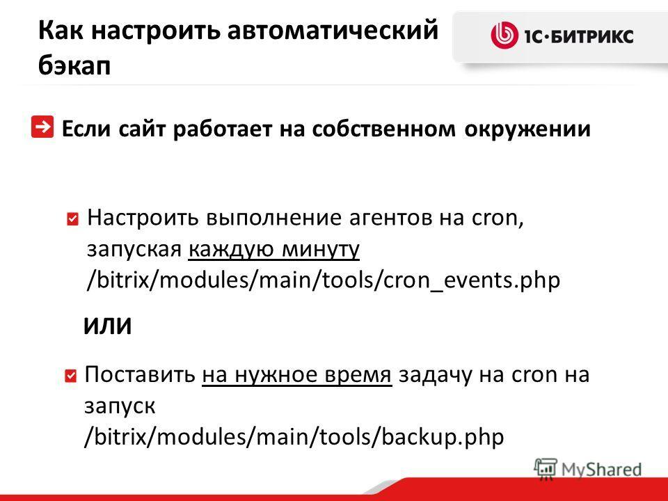 Как настроить автоматический бэкап Если сайт работает на собственном окружении Настроить выполнение агентов на cron, запуская каждую минуту /bitrix/modules/main/tools/cron_events.php Поставить на нужное время задачу на cron на запуск /bitrix/modules/
