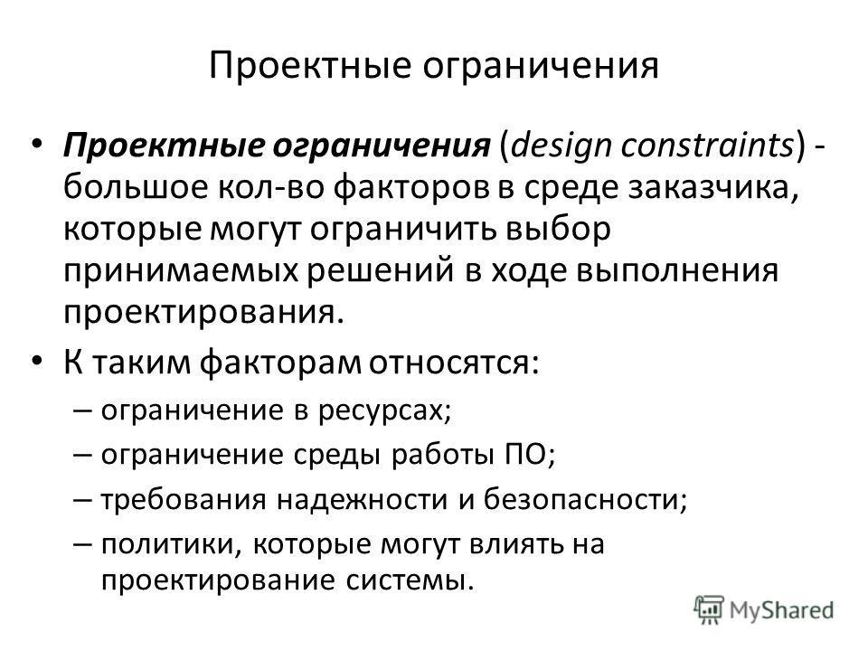 Проектные ограничения Проектные ограничения (design constraints) - большое кол-во факторов в среде заказчика, которые могут ограничить выбор принимаемых решений в ходе выполнения проектирования. К таким факторам относятся: – ограничение в ресурсах; –