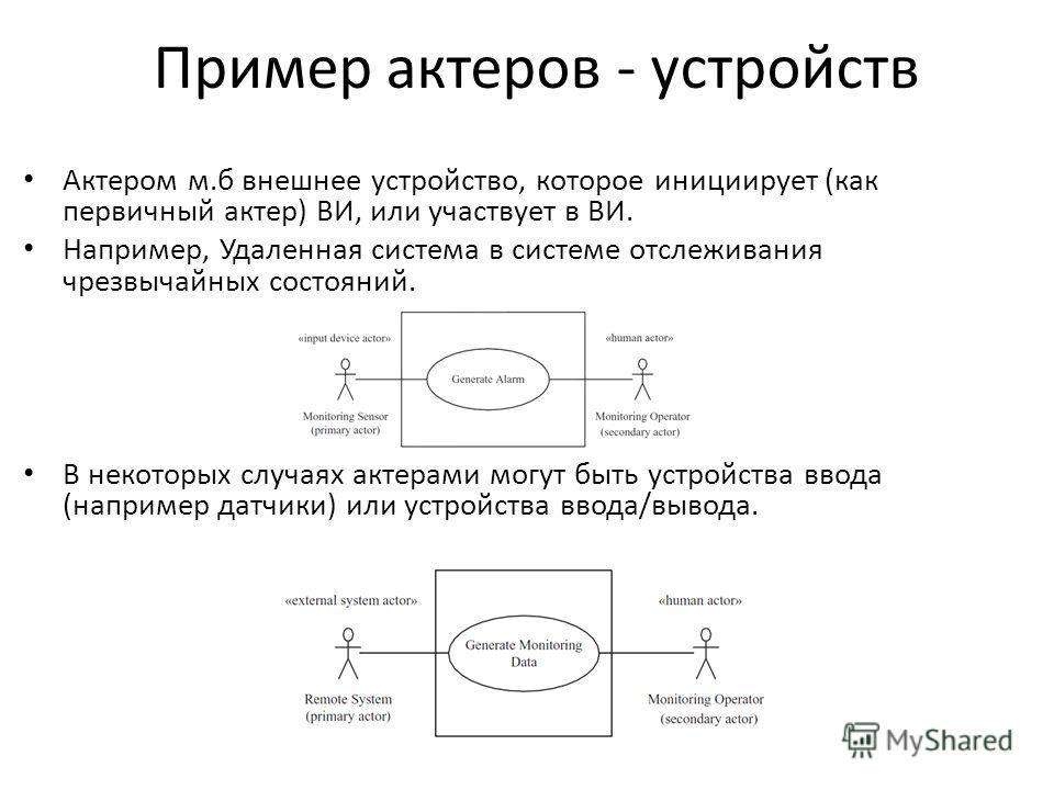 Пример актеров - устройств Актером м.б внешнее устройство, которое инициирует (как первичный актер) ВИ, или участвует в ВИ. Например, Удаленная система в системе отслеживания чрезвычайных состояний. В некоторых случаях актерами могут быть устройства