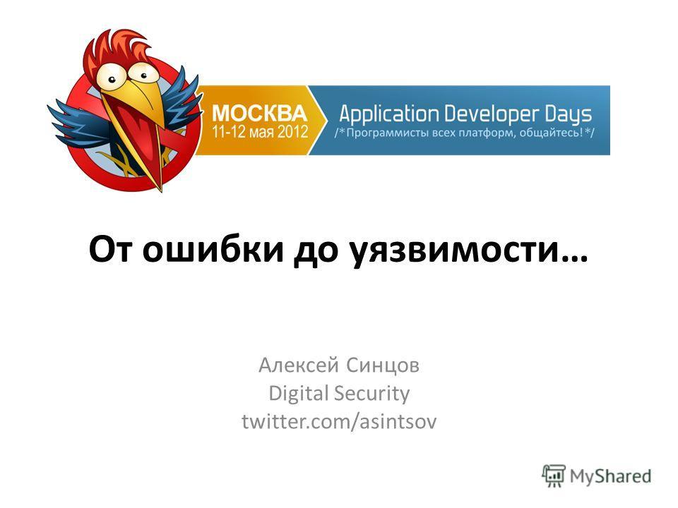 От ошибки до уязвимости… Алексей Синцов Digital Security twitter.com/asintsov