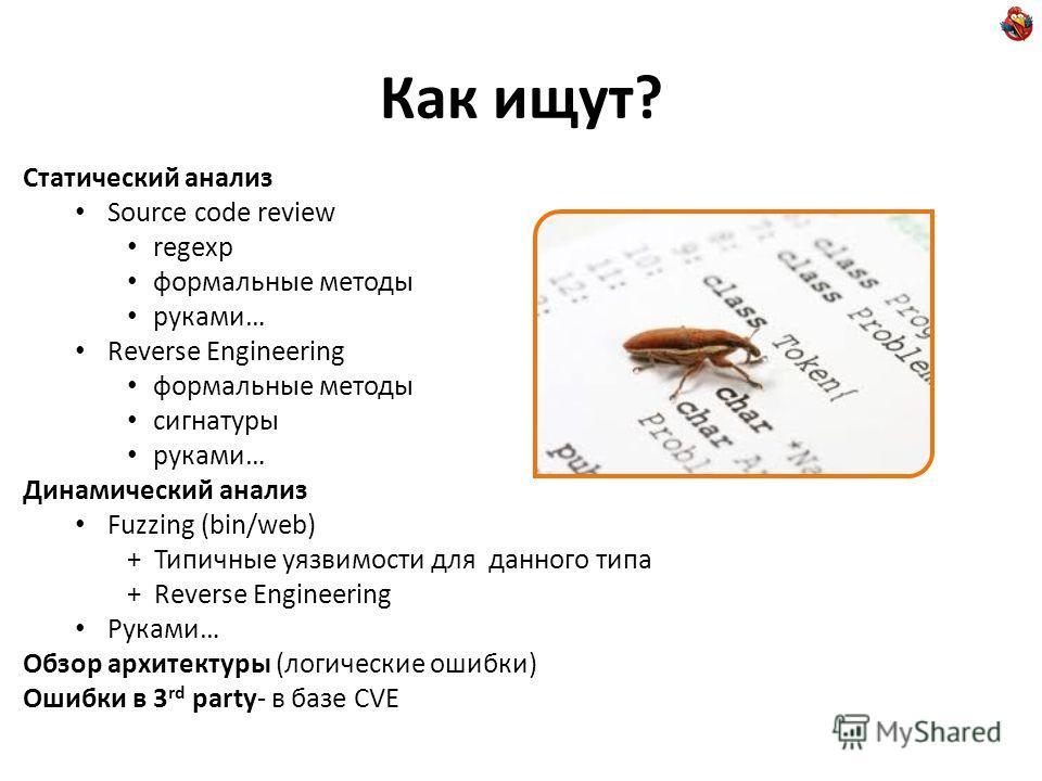 Как ищут? Статический анализ Source code review regexp формальные методы руками… Reverse Engineering формальные методы сигнатуры руками… Динамический анализ Fuzzing (bin/web) + Типичные уязвимости для данного типа + Reverse Engineering Руками… Обзор