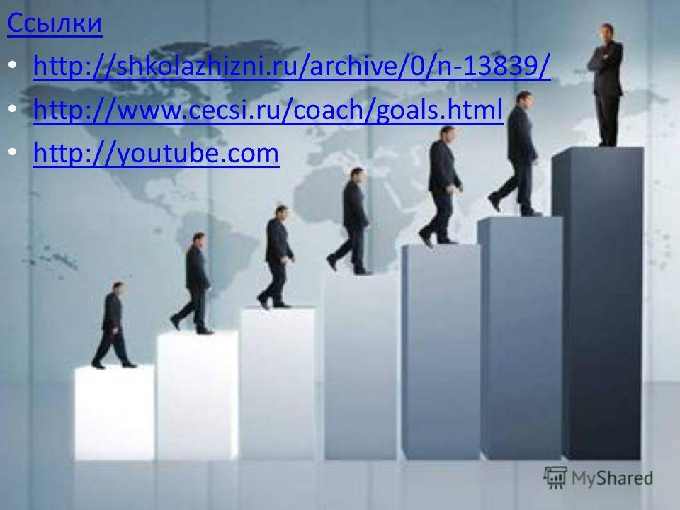 Ссылки http://shkolazhizni.ru/archive/0/n-13839/ http://www.cecsi.ru/coach/goals.html http://youtube.com http://youtube.com