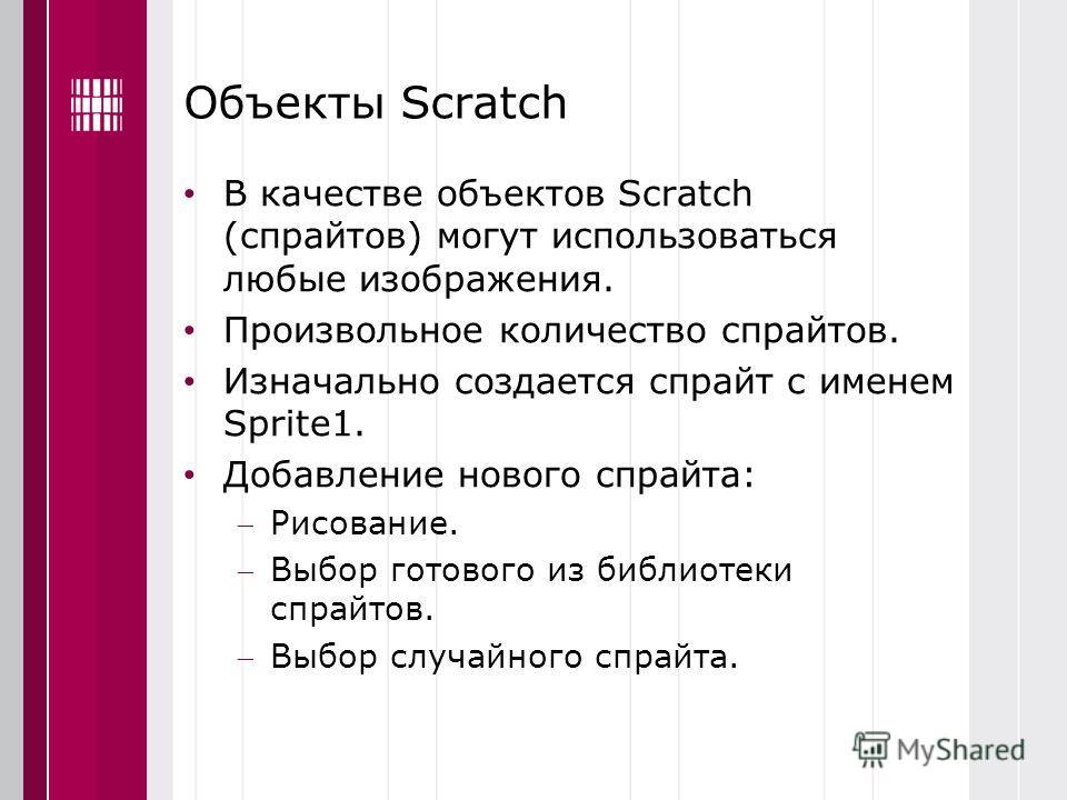 Объекты Scratch В качестве объектов Scratch (спрайтов) могут использоваться любые изображения. Произвольное количество спрайтов. Изначально создается спрайт с именем Sprite1. Добавление нового спрайта: Рисование. Выбор готового из библиотеки спрайтов