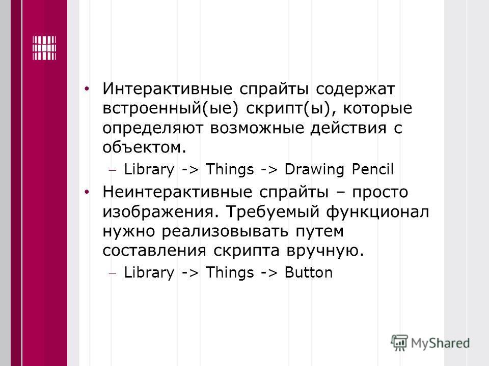 Интерактивные спрайты содержат встроенный(ые) скрипт(ы), которые определяют возможные действия с объектом. Library -> Things -> Drawing Pencil Неинтерактивные спрайты – просто изображения. Требуемый функционал нужно реализовывать путем составления ск