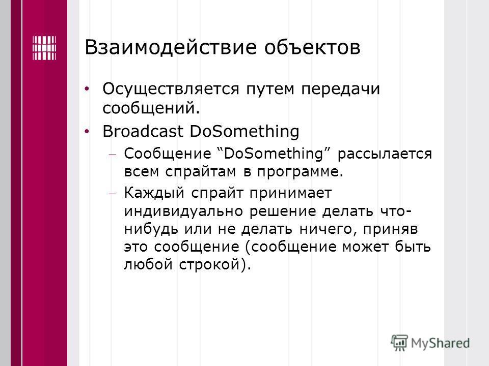 Взаимодействие объектов Осуществляется путем передачи сообщений. Broadcast DoSomething Сообщение DoSomething раccылается всем спрайтам в программе. Каждый спрайт принимает индивидуально решение делать что- нибудь или не делать ничего, приняв это сооб