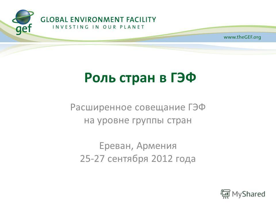Расширенное совещание ГЭФ на уровне группы стран Ереван, Армения 25-27 сентября 2012 года Роль стран в ГЭФ