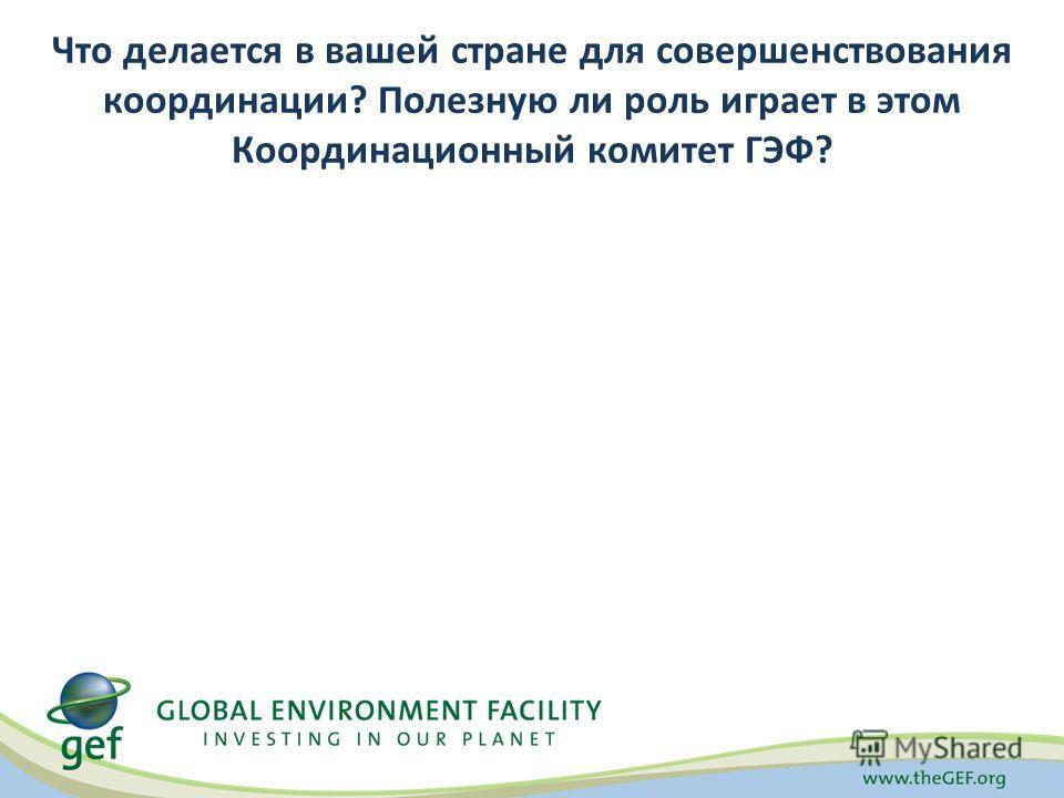 Что делается в вашей стране для совершенствования координации? Полезную ли роль играет в этом Координационный комитет ГЭФ?