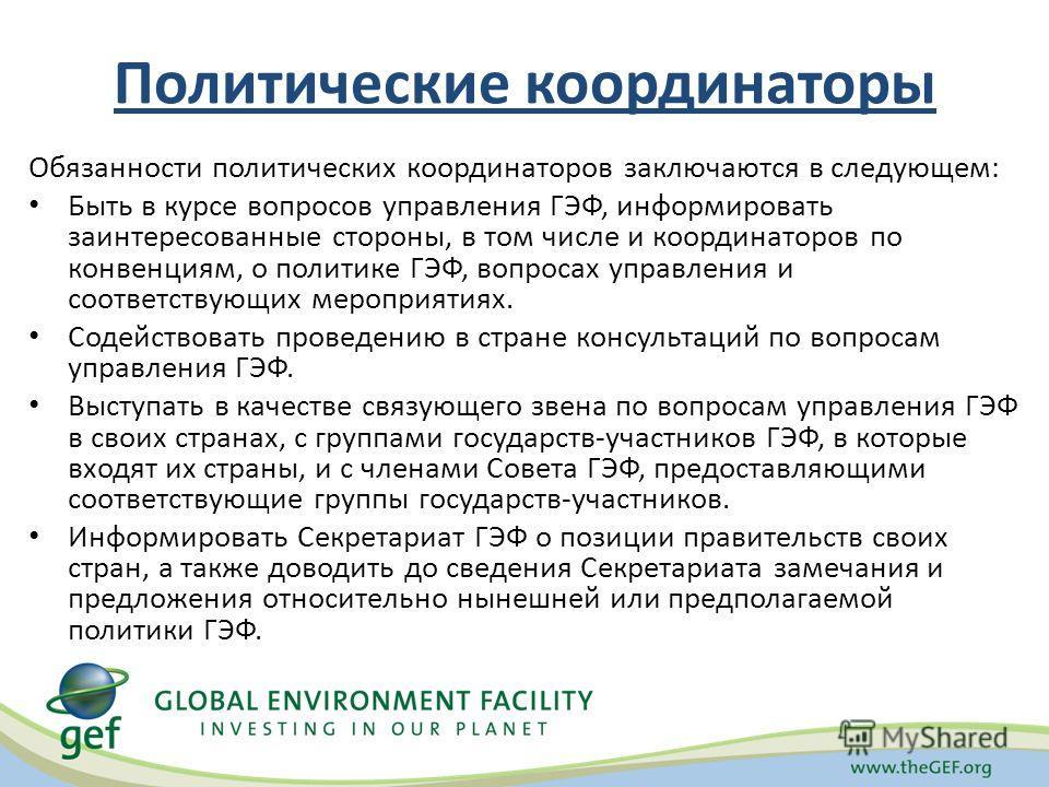 Политические координаторы Обязанности политических координаторов заключаются в следующем: Быть в курсе вопросов управления ГЭФ, информировать заинтересованные стороны, в том числе и координаторов по конвенциям, о политике ГЭФ, вопросах управления и с