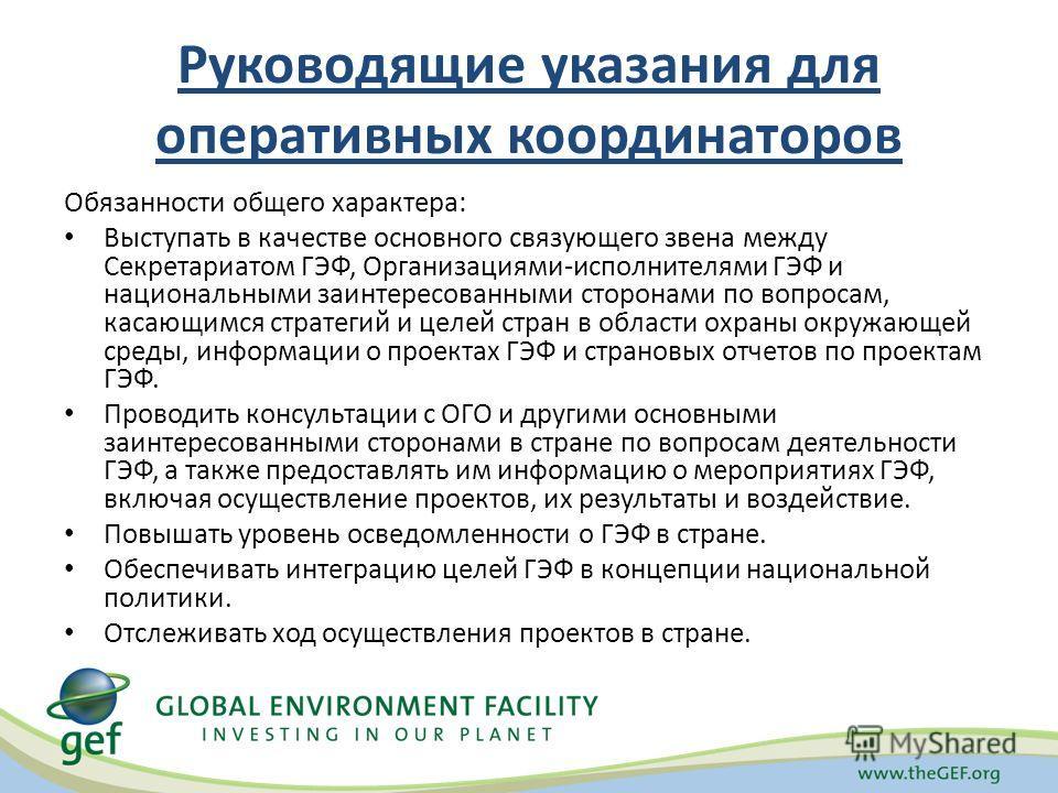 Руководящие указания для оперативных координаторов Обязанности общего характера: Выступать в качестве основного связующего звена между Секретариатом ГЭФ, Организациями-исполнителями ГЭФ и национальными заинтересованными сторонами по вопросам, касающи