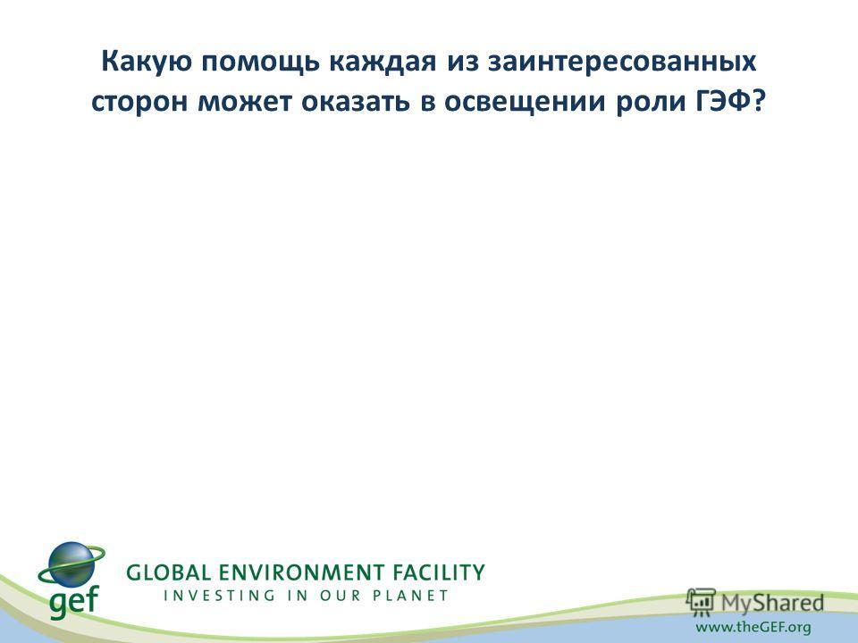 Какую помощь каждая из заинтересованных сторон может оказать в освещении роли ГЭФ?