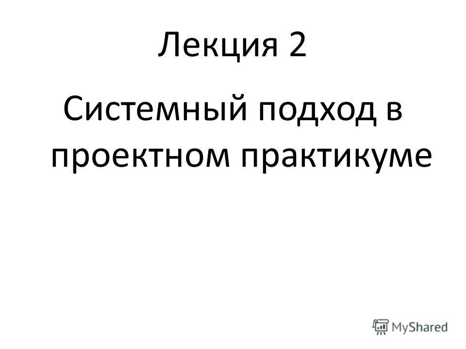 Лекция 2 Системный подход в проектном практикуме