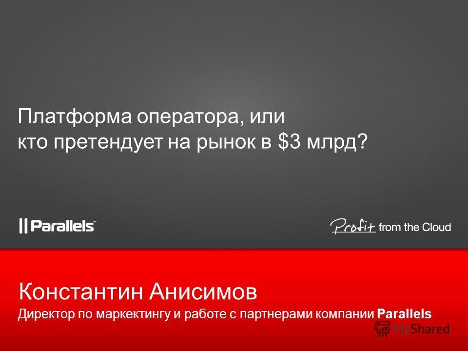Платформа оператора, или кто претендует на рынок в $3 млрд? Директор по маркектингу и работе с партнерами компании Parallels Константин Анисимов