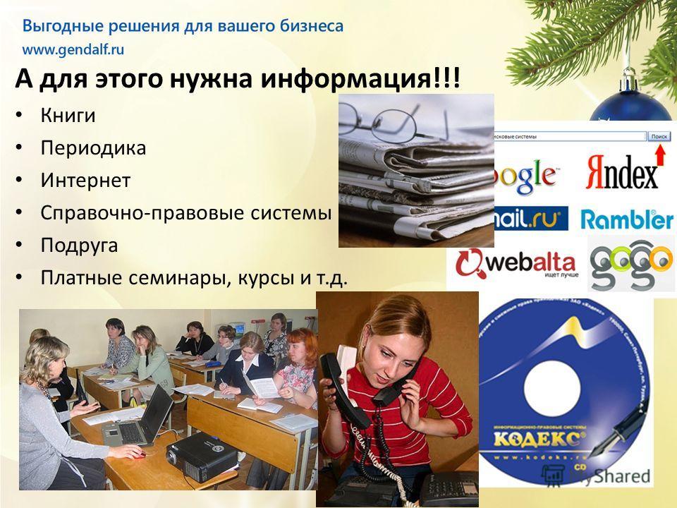 А для этого нужна информация!!! Книги Периодика Интернет Справочно-правовые системы Подруга Платные семинары, курсы и т.д.