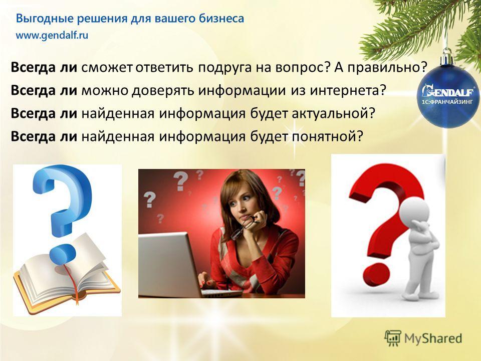 Всегда ли сможет ответить подруга на вопрос? А правильно? Всегда ли можно доверять информации из интернета? Всегда ли найденная информация будет актуальной? Всегда ли найденная информация будет понятной?