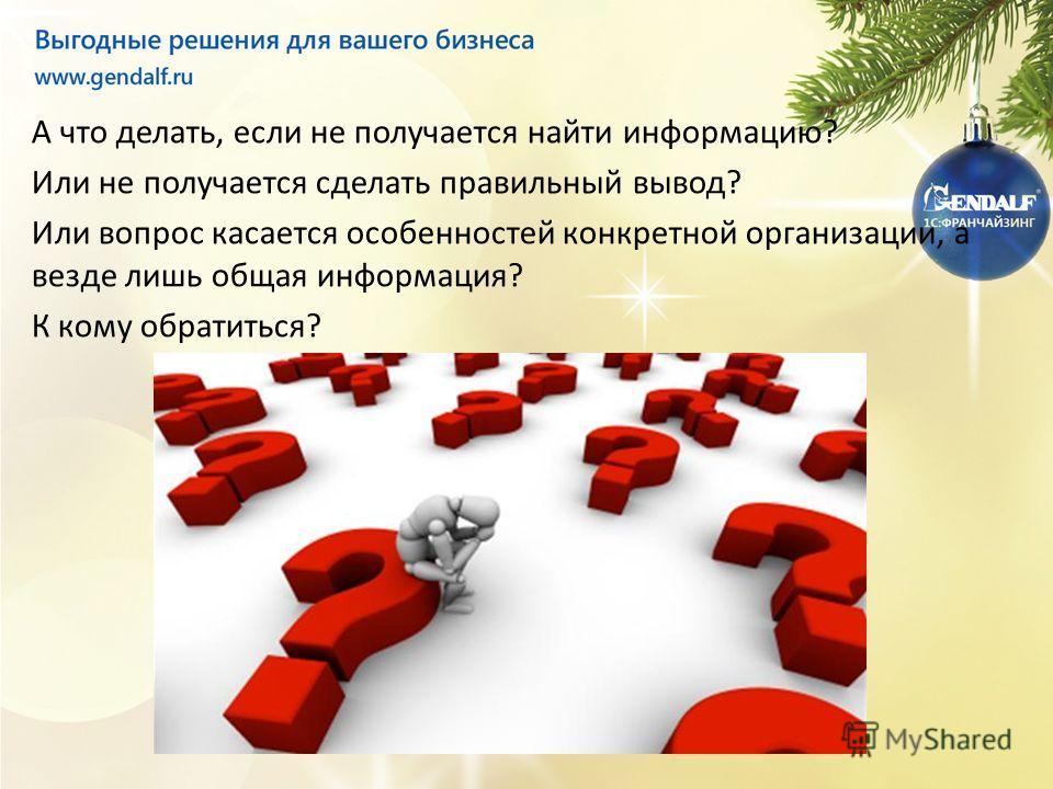 А что делать, если не получается найти информацию? Или не получается сделать правильный вывод? Или вопрос касается особенностей конкретной организации, а везде лишь общая информация? К кому обратиться?
