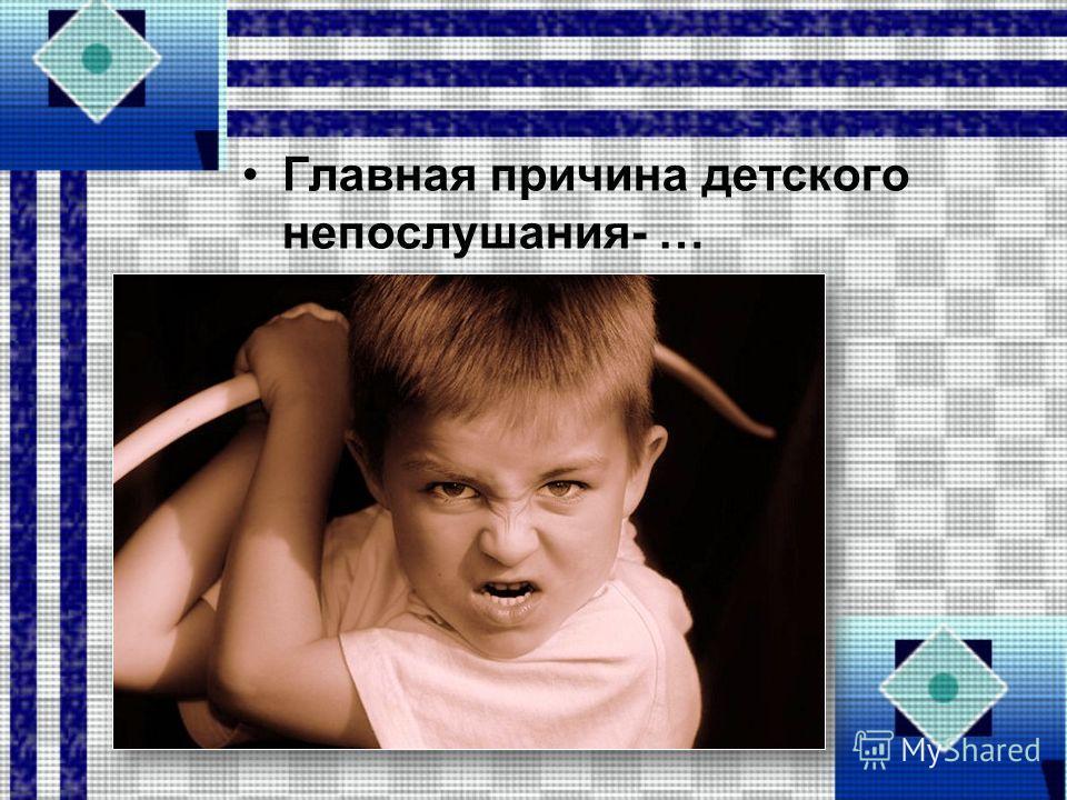 Главная причина детского непослушания- …