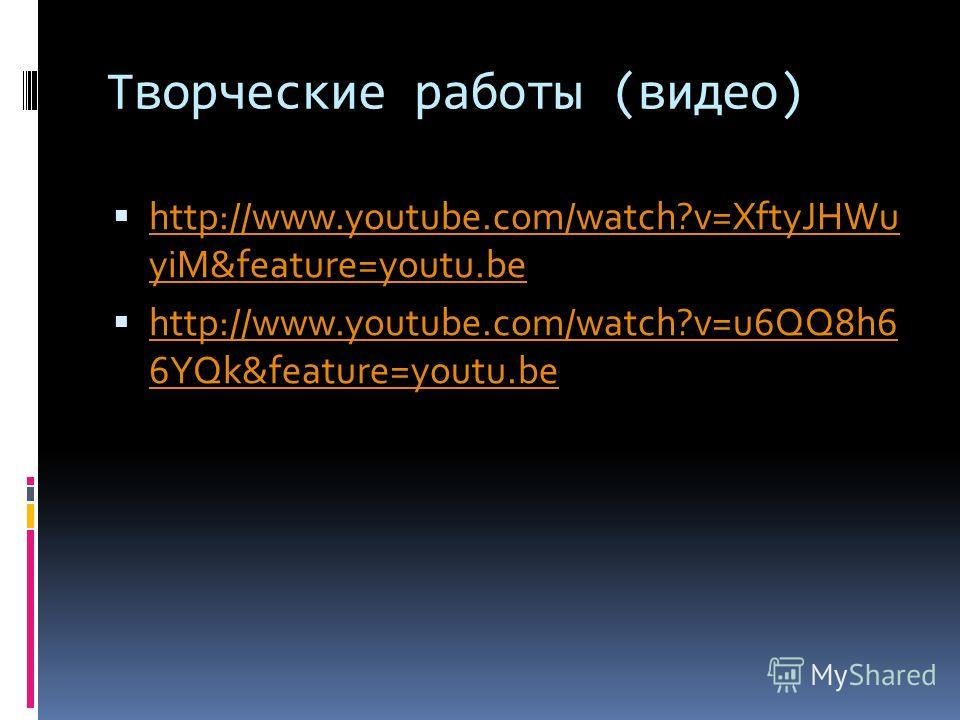 Творческие работы (видео) http://www.youtube.com/watch?v=XftyJHWu yiM&feature=youtu.be http://www.youtube.com/watch?v=XftyJHWu yiM&feature=youtu.be http://www.youtube.com/watch?v=u6QQ8h6 6YQk&feature=youtu.be http://www.youtube.com/watch?v=u6QQ8h6 6Y