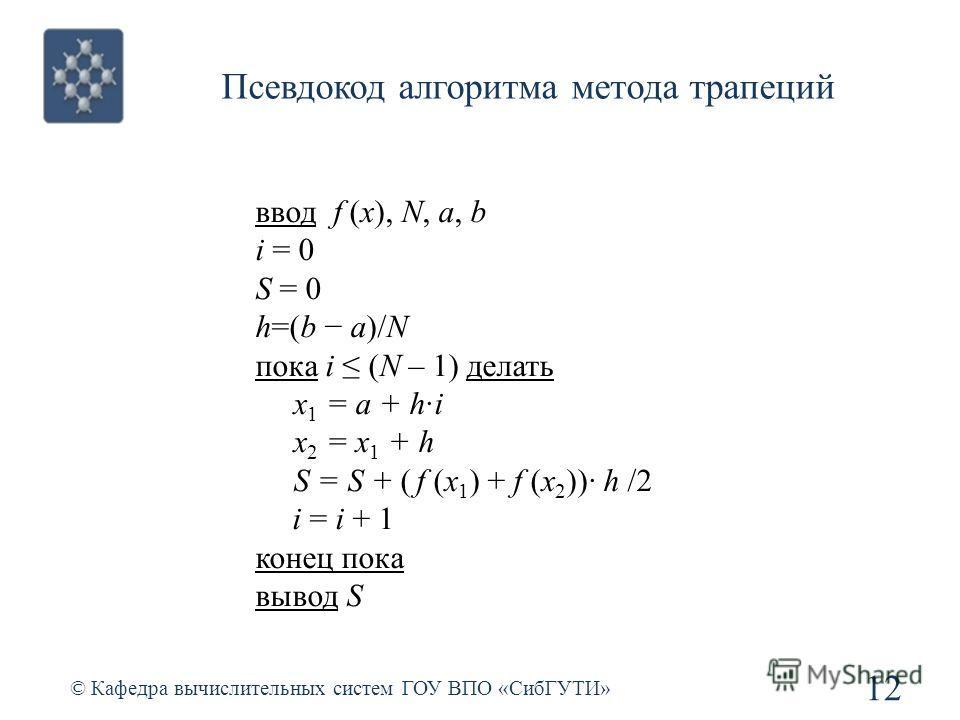 Псевдокод алгоритма метода трапеций 12 © Кафедра вычислительных систем ГОУ ВПО «СибГУТИ» ввод f (x), N, a, b i = 0 S = 0 h=(b a)/N пока i (N – 1) делать x 1 = a + h·i x 2 = x 1 + h S = S + ( f (x 1 ) + f (x 2 ))· h /2 i = i + 1 конец пока вывод S