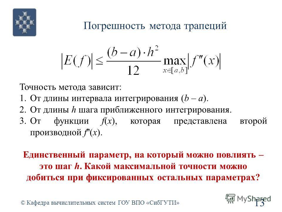 Погрешность метода трапеций 13 © Кафедра вычислительных систем ГОУ ВПО «СибГУТИ» Точность метода зависит: 1.От длины интервала интегрирования (b – a). 2.От длины h шага приближенного интегрирования. 3.От функции f(x), которая представлена второй прои