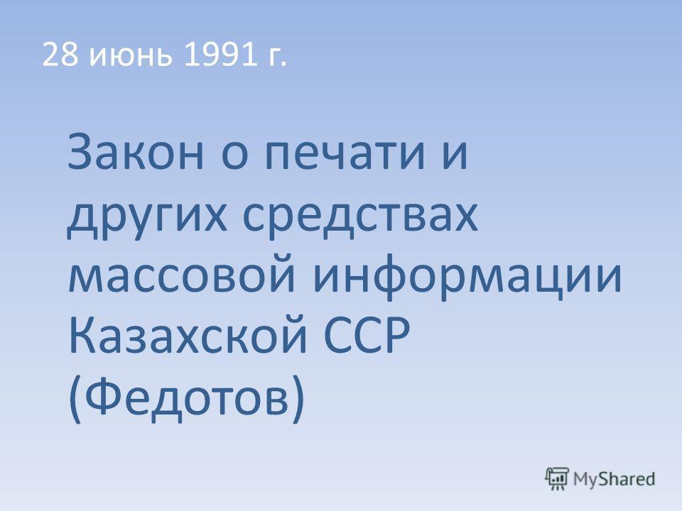 28 июнь 1991 г. Закон о печати и других средствах массовой информации Казахской ССР (Федотов)