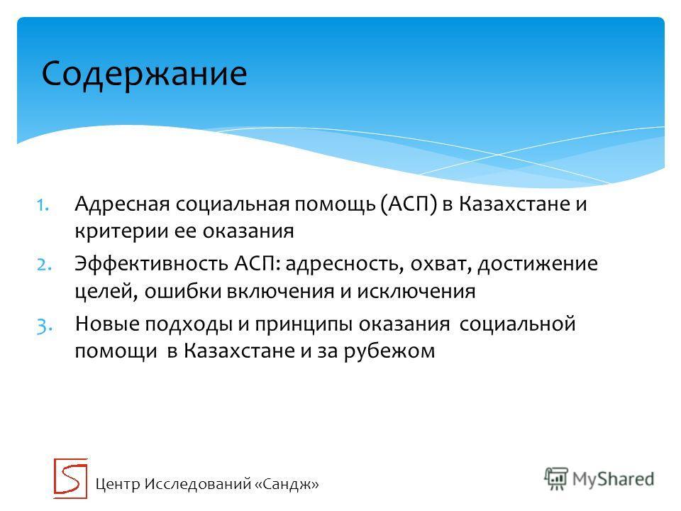 1.Адресная социальная помощь (АСП) в Казахстане и критерии ее оказания 2.Эффективность АСП: адресность, охват, достижение целей, ошибки включения и исключения 3.Новые подходы и принципы оказания социальной помощи в Казахстане и за рубежом Содержание
