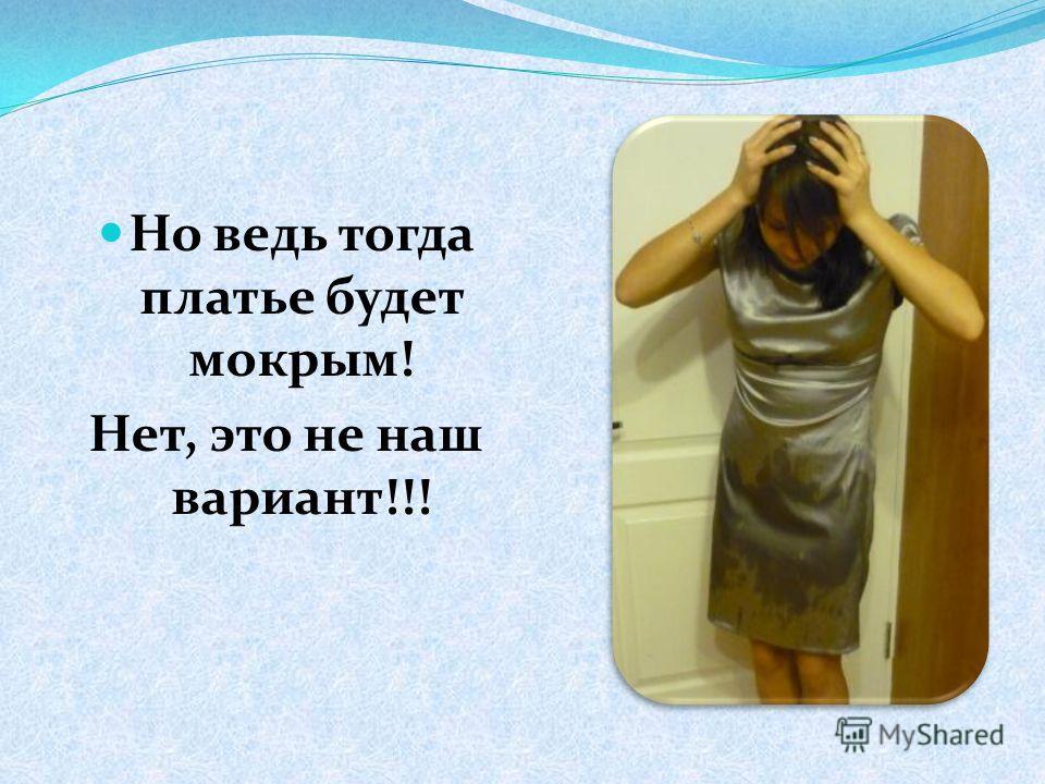 Но ведь тогда платье будет мокрым! Нет, это не наш вариант!!!