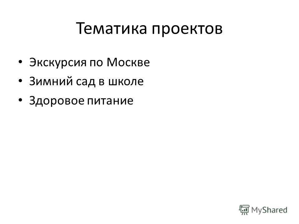 Тематика проектов Экскурсия по Москве Зимний сад в школе Здоровое питание
