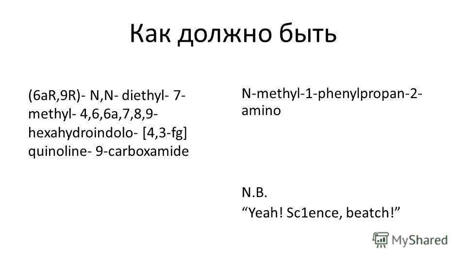 Как должно быть (6aR,9R)- N,N- diethyl- 7- methyl- 4,6,6a,7,8,9- hexahydroindolo- [4,3-fg] quinoline- 9-carboxamide N-methyl-1-phenylpropan-2- amino N.B. Yeah! Sc1ence, beatch!