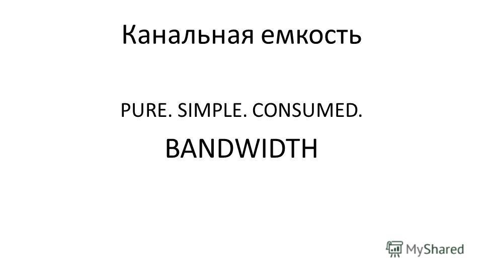 Канальная емкость PURE. SIMPLE. CONSUMED. BANDWIDTH