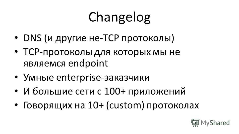 Сhangelog DNS (и другие не-TCP протоколы) TCP-протоколы для которых мы не являемся endpoint Умные enterprise-заказчики И большие сети с 100+ приложений Говорящих на 10+ (custom) протоколах