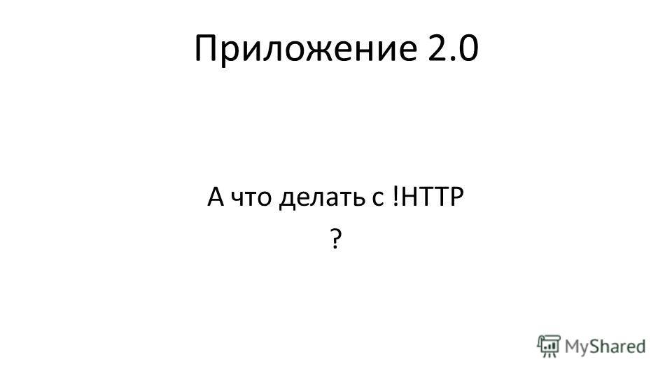 Приложение 2.0 А что делать с !HTTP ?
