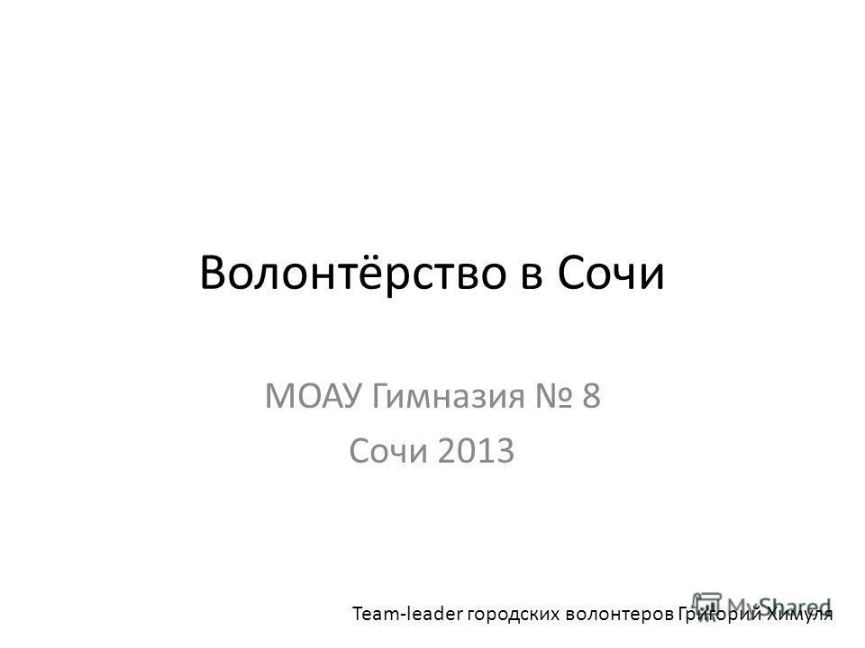 Волонтёрство в Сочи МОАУ Гимназия 8 Сочи 2013 Team-leader городских волонтеров Григорий Химуля