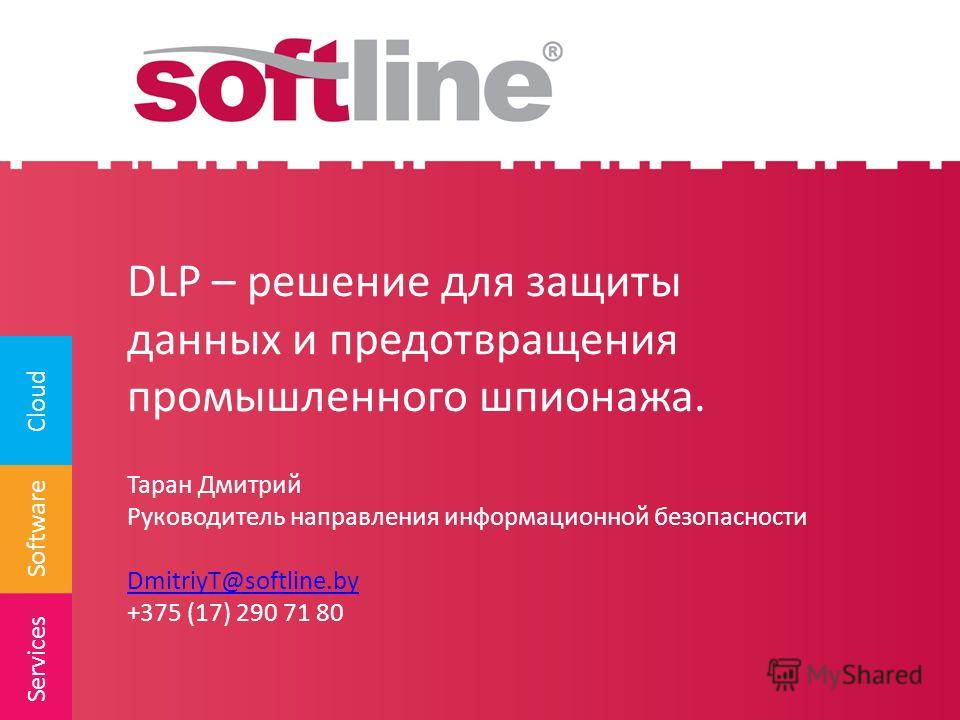 Software Cloud Services DLP – решение для защиты данных и предотвращения промышленного шпионажа. Таран Дмитрий Руководитель направления информационной безопасности DmitriyT@softline.by +375 (17) 290 71 80