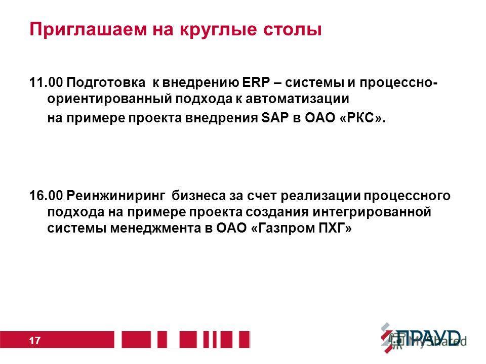 Приглашаем на круглые столы 11.00 Подготовка к внедрению ERP – системы и процессно- ориентированный подхода к автоматизации на примере проекта внедрения SAP в ОАО «РКС». 16.00 Реинжиниринг бизнеса за счет реализации процессного подхода на примере про