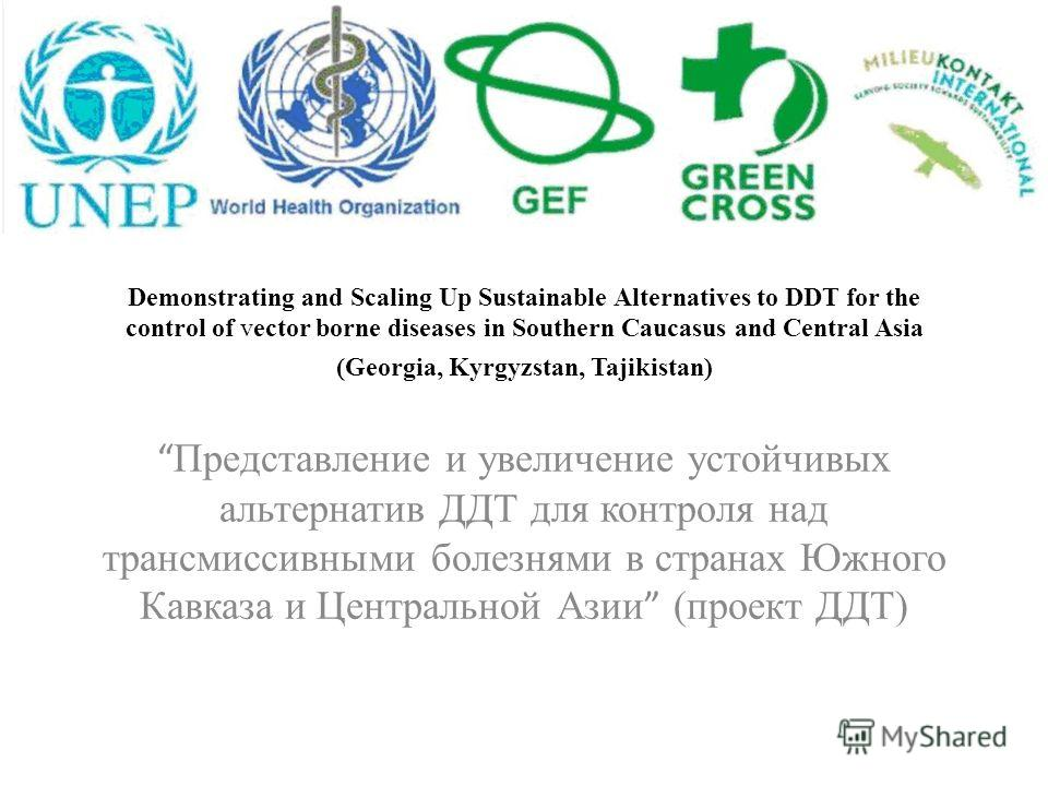 Demonstrating and Scaling Up Sustainable Alternatives to DDT for the control of vector borne diseases in Southern Caucasus and Central Asia (Georgia, Kyrgyzstan, Tajikistan) Представление и увеличение устойчивых альтернатив ДДТ для контроля над транс