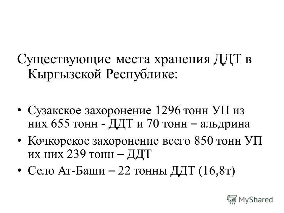 Существующие места хранения ДДТ в Кыргызской Республике: Сузакское захоронение 1296 тонн УП из них 655 тонн - ДДТ и 70 тонн – альдрина Кочкорское захоронение всего 850 тонн УП их них 239 тонн – ДДТ Село Ат-Баши – 22 тонны ДДТ (16,8т)