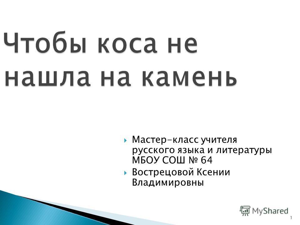 Мастер-класс учителя русского языка и литературы МБОУ СОШ 64 Вострецовой Ксении Владимировны 1
